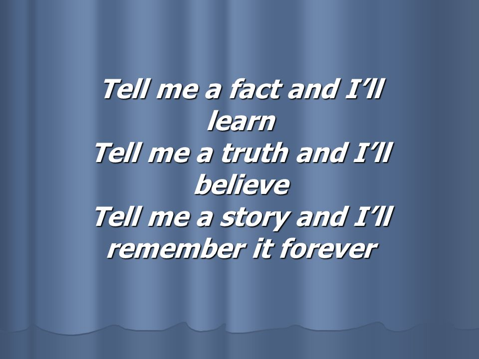 Tell me a fact and I'll learn Tell me a truth and I'll believe Tell me a story and I'll remember it forever