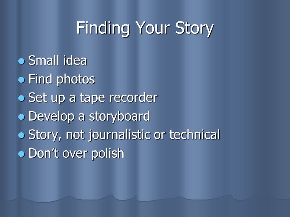Finding Your Story Small idea Find photos Set up a tape recorder