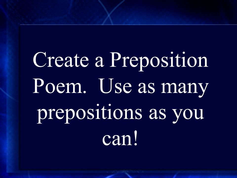 Create a Preposition Poem. Use as many prepositions as you can!