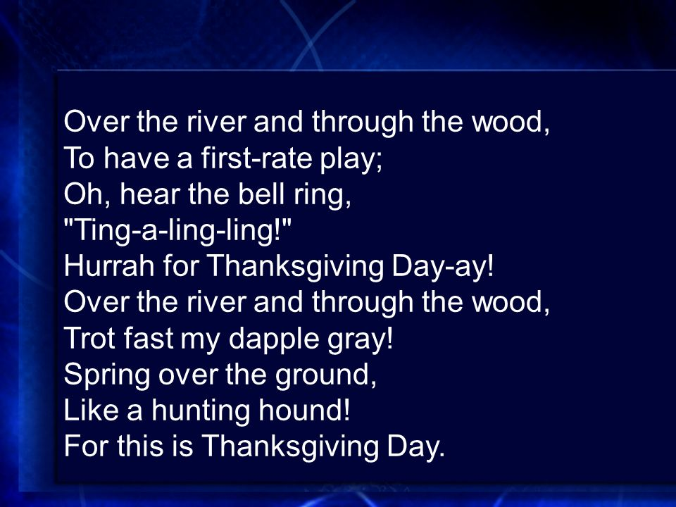 Over the river and through the wood, To have a first-rate play; Oh, hear the bell ring, Ting-a-ling-ling! Hurrah for Thanksgiving Day-ay.