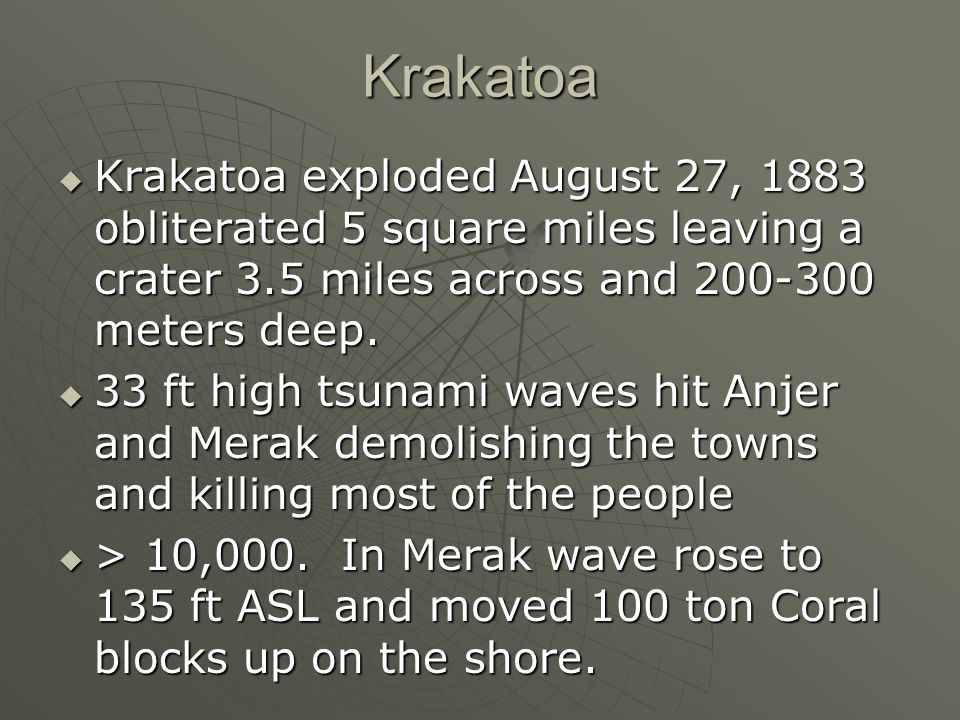 Krakatoa Krakatoa exploded August 27, 1883 obliterated 5 square miles leaving a crater 3.5 miles across and meters deep.