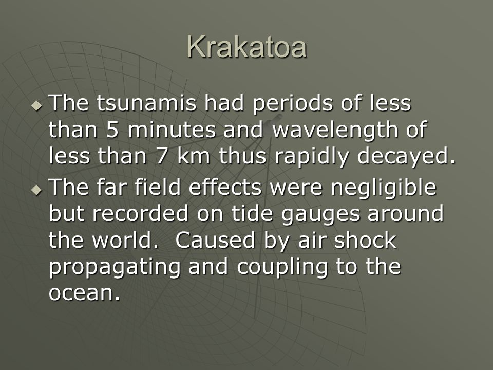 Krakatoa The tsunamis had periods of less than 5 minutes and wavelength of less than 7 km thus rapidly decayed.