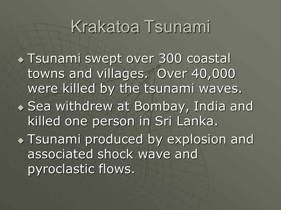 Krakatoa Tsunami Tsunami swept over 300 coastal towns and villages. Over 40,000 were killed by the tsunami waves.