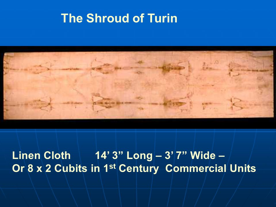 The Shroud of TurinLinen Cloth 14' 3 Long – 3' 7 Wide – Or 8 x 2 Cubits in 1st Century Commercial Units.