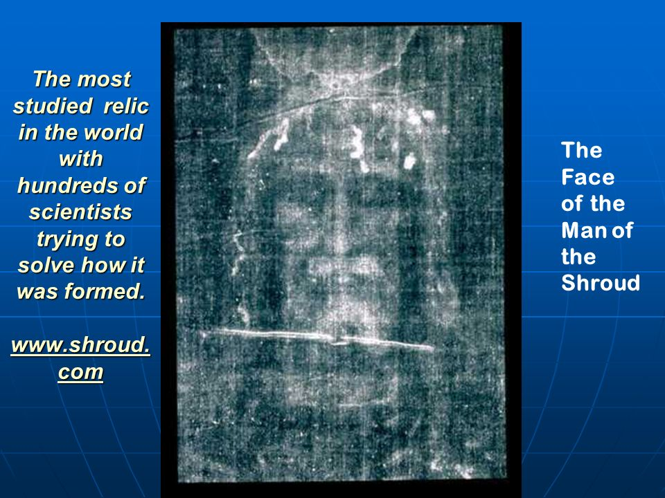 The most studied relic in the world with hundreds of scientists trying to solve how it was formed. www.shroud.com
