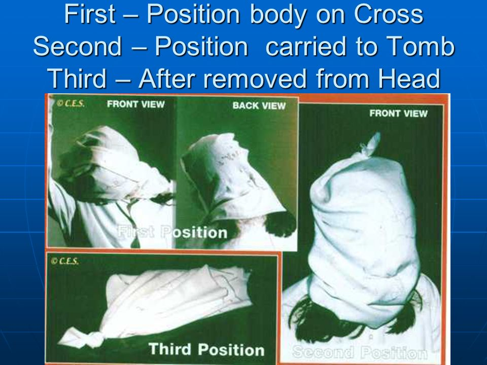 First – Position body on Cross Second – Position carried to Tomb Third – After removed from Head