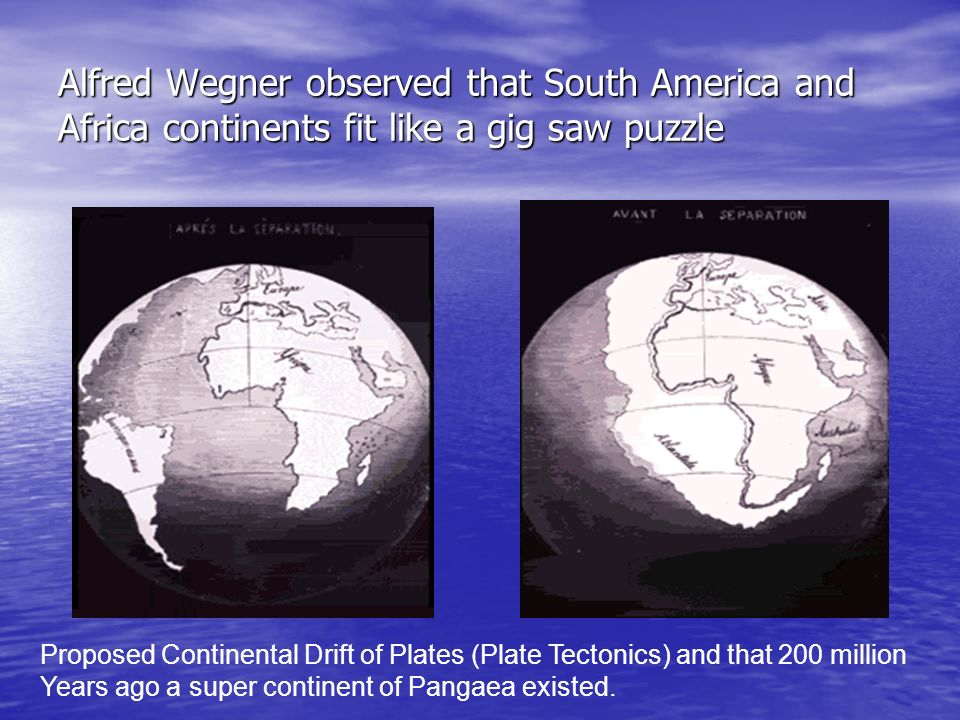 Alfred Wegner observed that South America and Africa continents fit like a gig saw puzzle