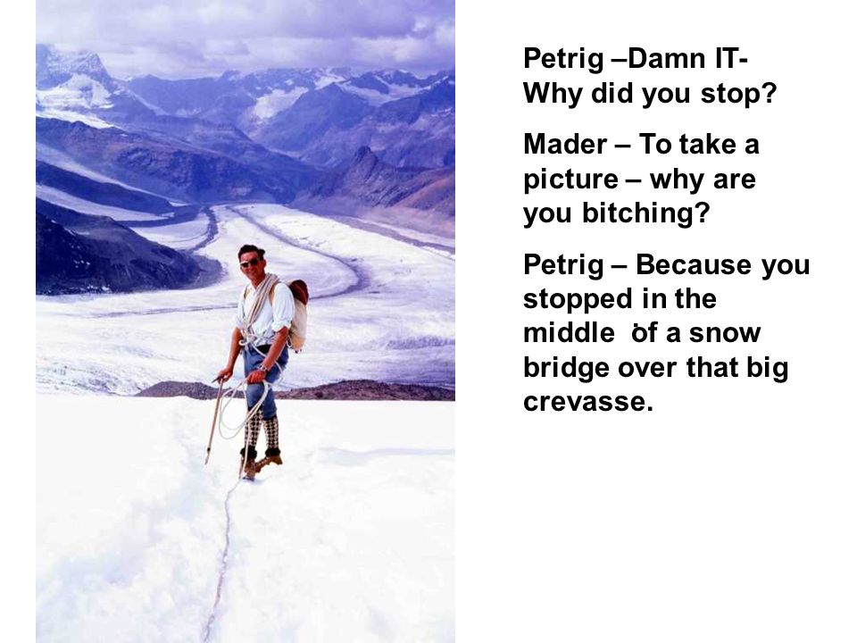 . Petrig –Damn IT- Why did you stop Mader – To take a picture – why are you bitching