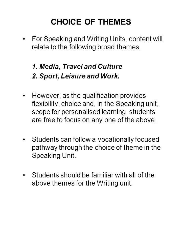 CHOICE OF THEMES For Speaking and Writing Units, content will relate to the following broad themes.