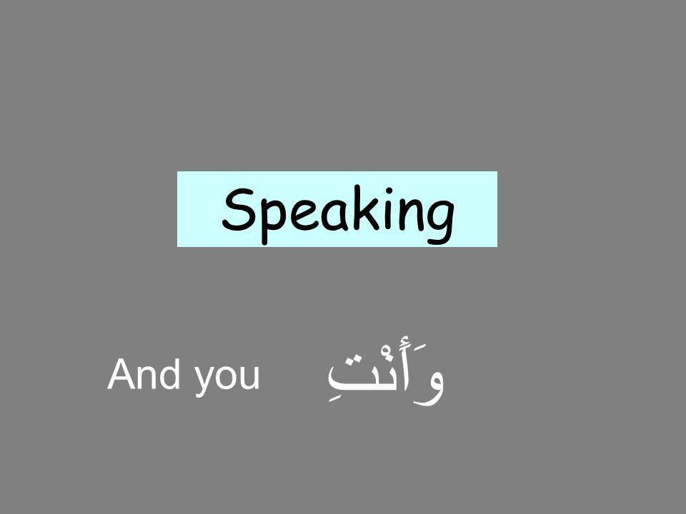 Speaking وَأَنْتِ And you 20