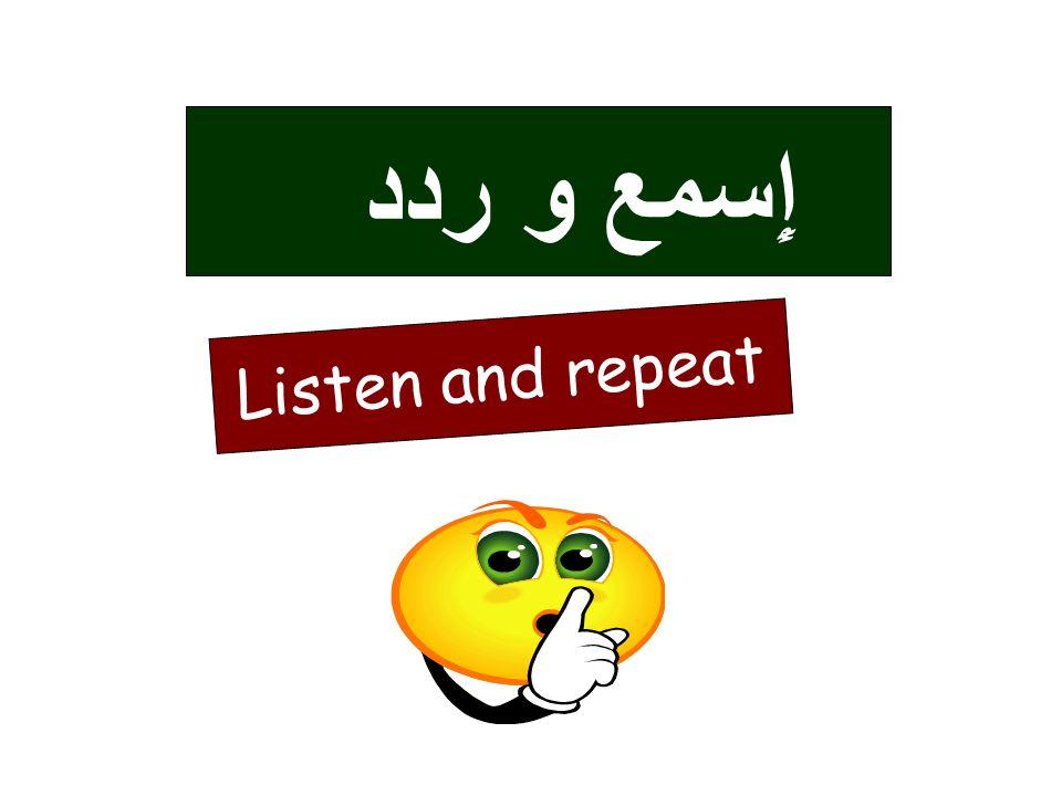 ردد و إِسمع Listen and repeat