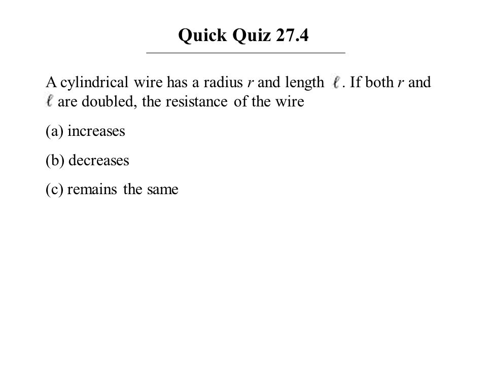 Quick Quiz 27.4 A cylindrical wire has a radius r and length . If both r and are doubled, the resistance of the wire.
