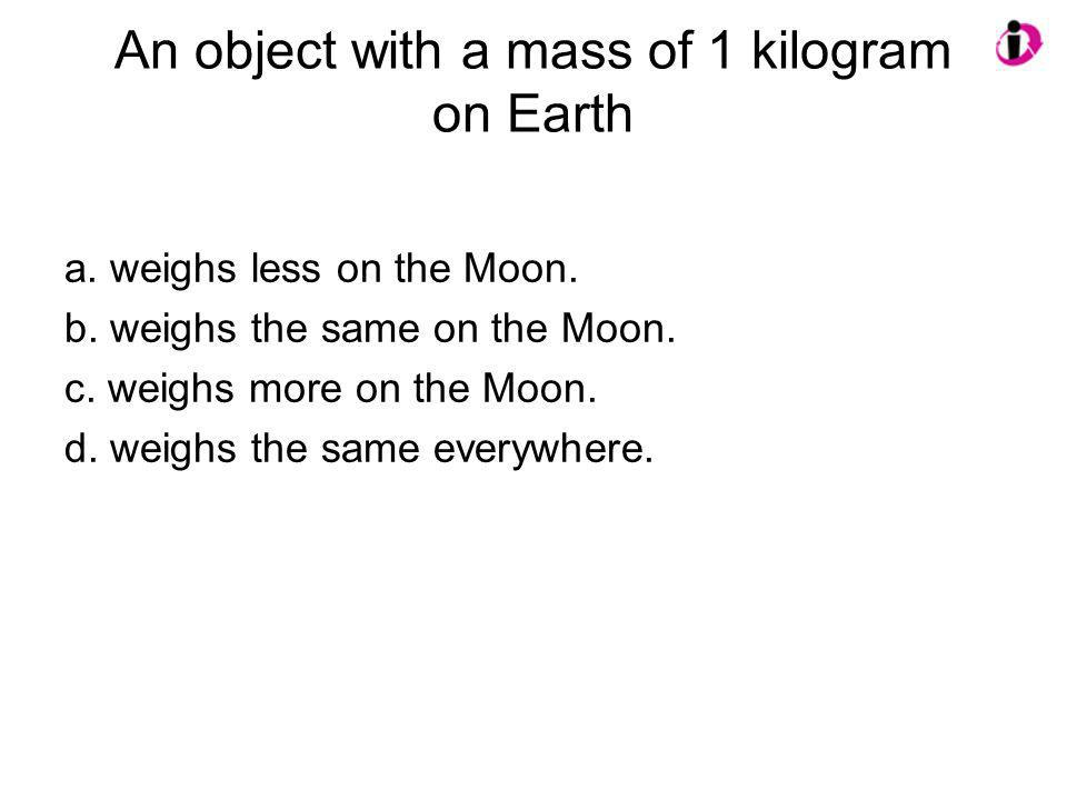 An object with a mass of 1 kilogram on Earth