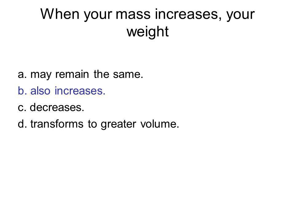 When your mass increases, your weight