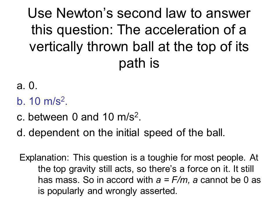 Use Newton's second law to answer this question: The acceleration of a vertically thrown ball at the top of its path is