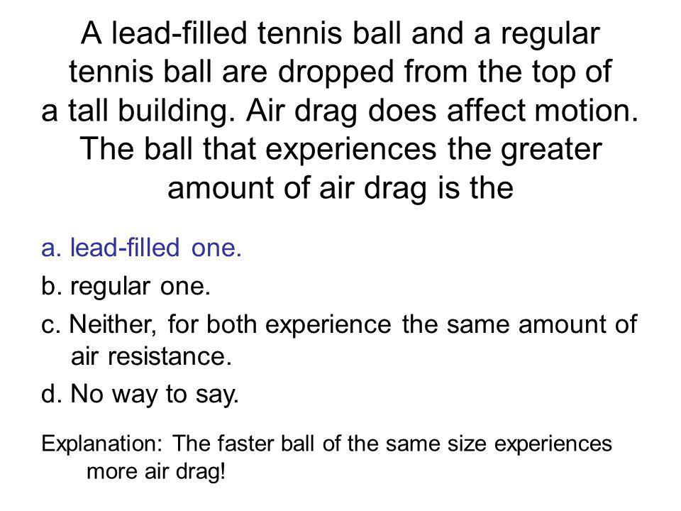 A lead-filled tennis ball and a regular tennis ball are dropped from the top of a tall building. Air drag does affect motion. The ball that experiences the greater amount of air drag is the
