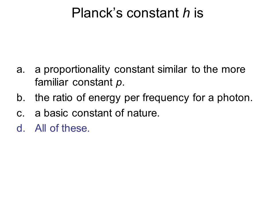 Planck's constant h is a proportionality constant similar to the more familiar constant p. the ratio of energy per frequency for a photon.