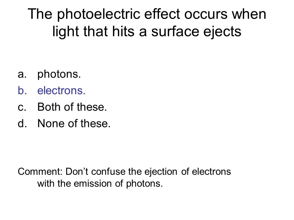The photoelectric effect occurs when light that hits a surface ejects