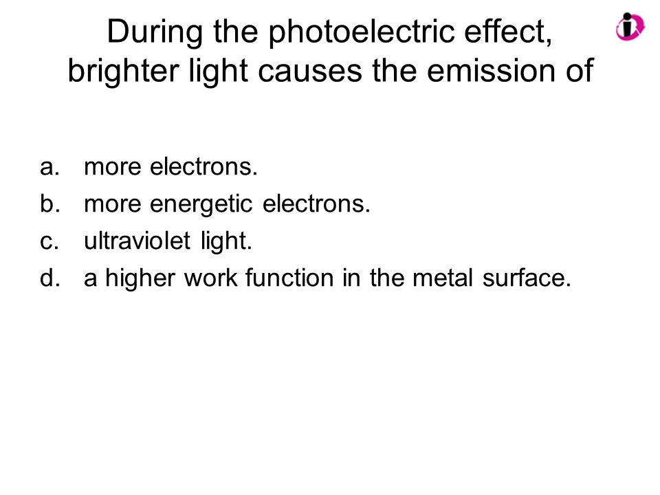 During the photoelectric effect, brighter light causes the emission of