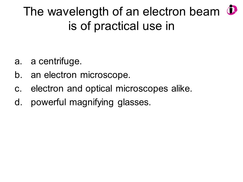 The wavelength of an electron beam is of practical use in
