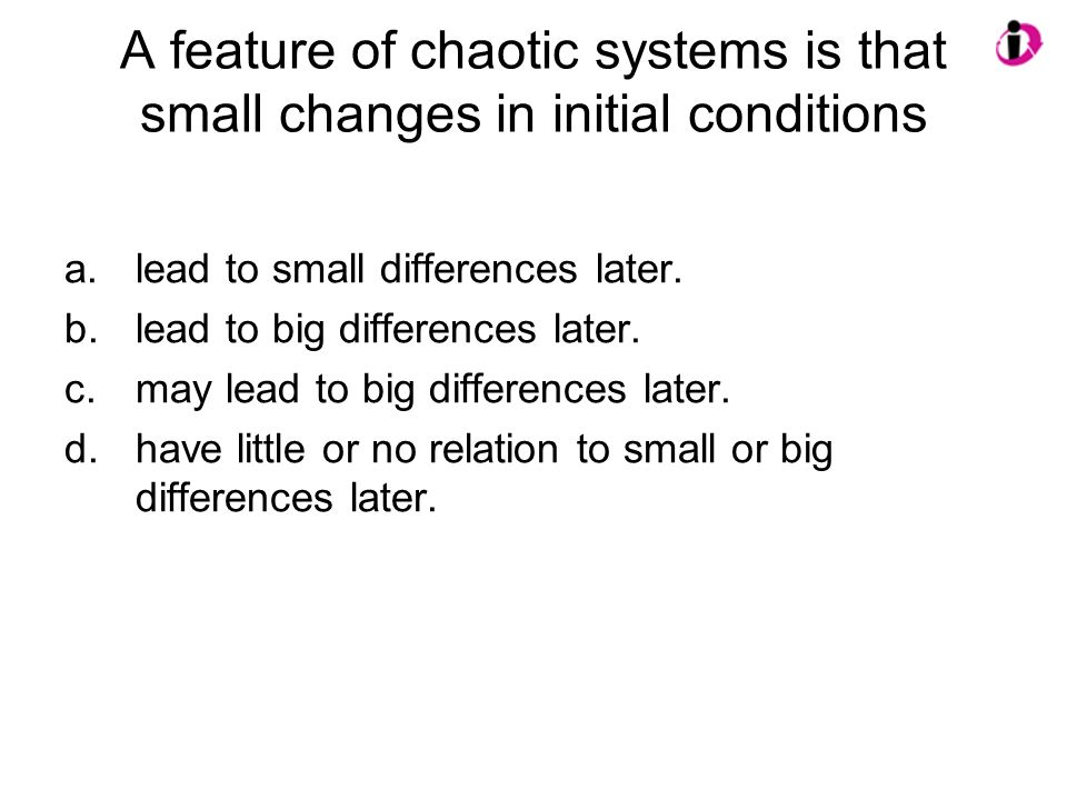 A feature of chaotic systems is that small changes in initial conditions