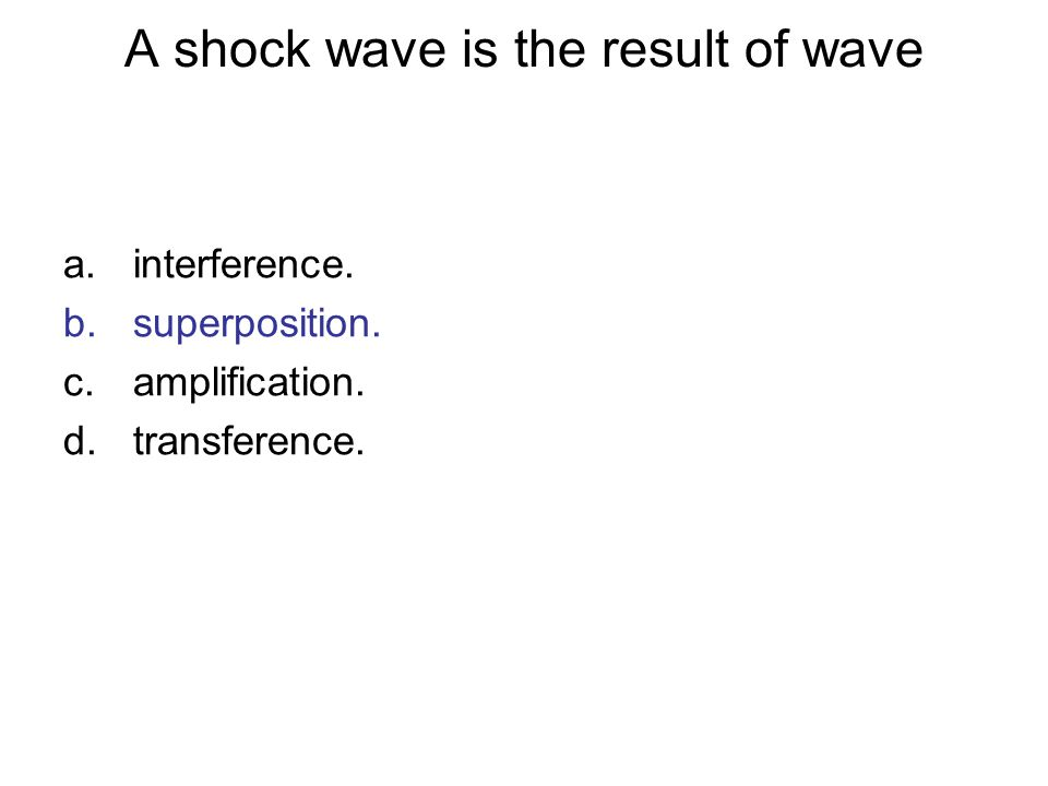 A shock wave is the result of wave