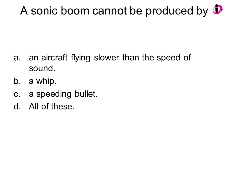 A sonic boom cannot be produced by