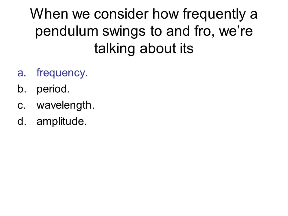 When we consider how frequently a pendulum swings to and fro, we're talking about its
