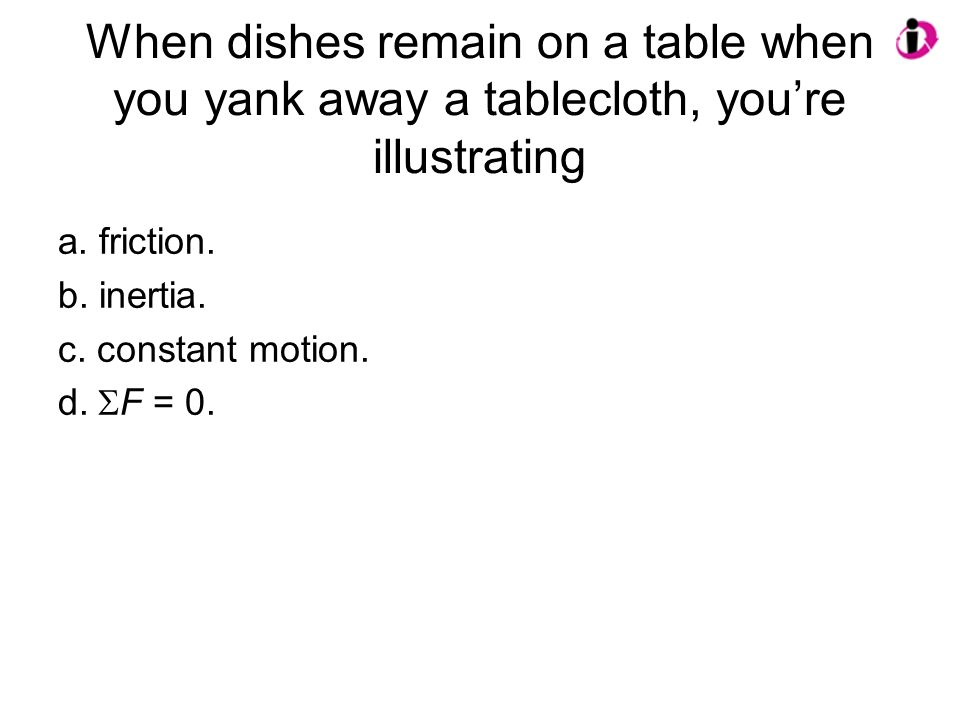 When dishes remain on a table when you yank away a tablecloth, you're illustrating