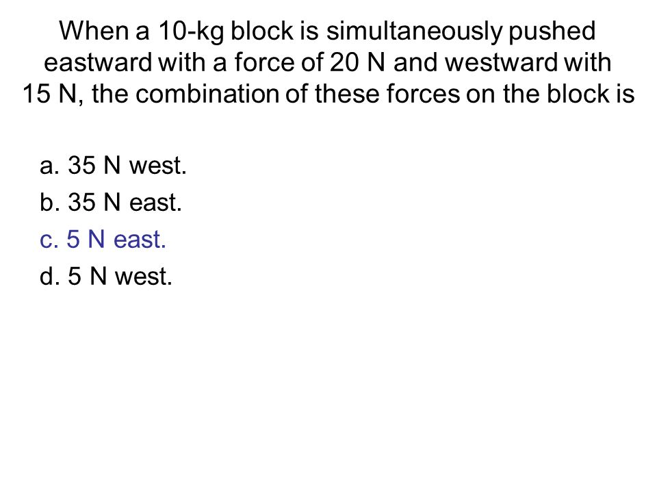 When a 10-kg block is simultaneously pushed eastward with a force of 20 N and westward with 15 N, the combination of these forces on the block is