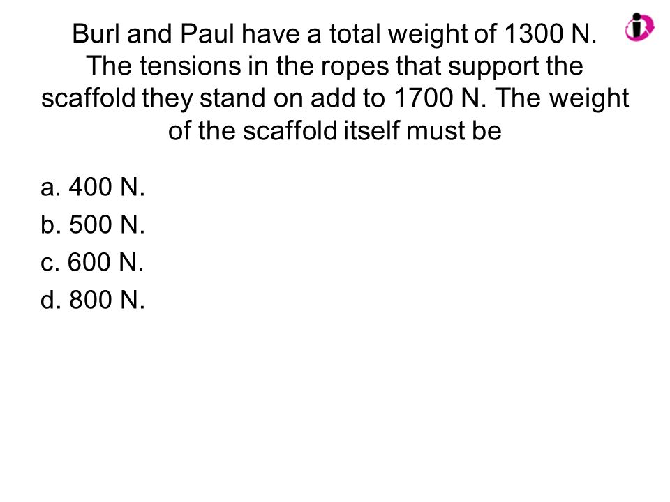Burl and Paul have a total weight of 1300 N