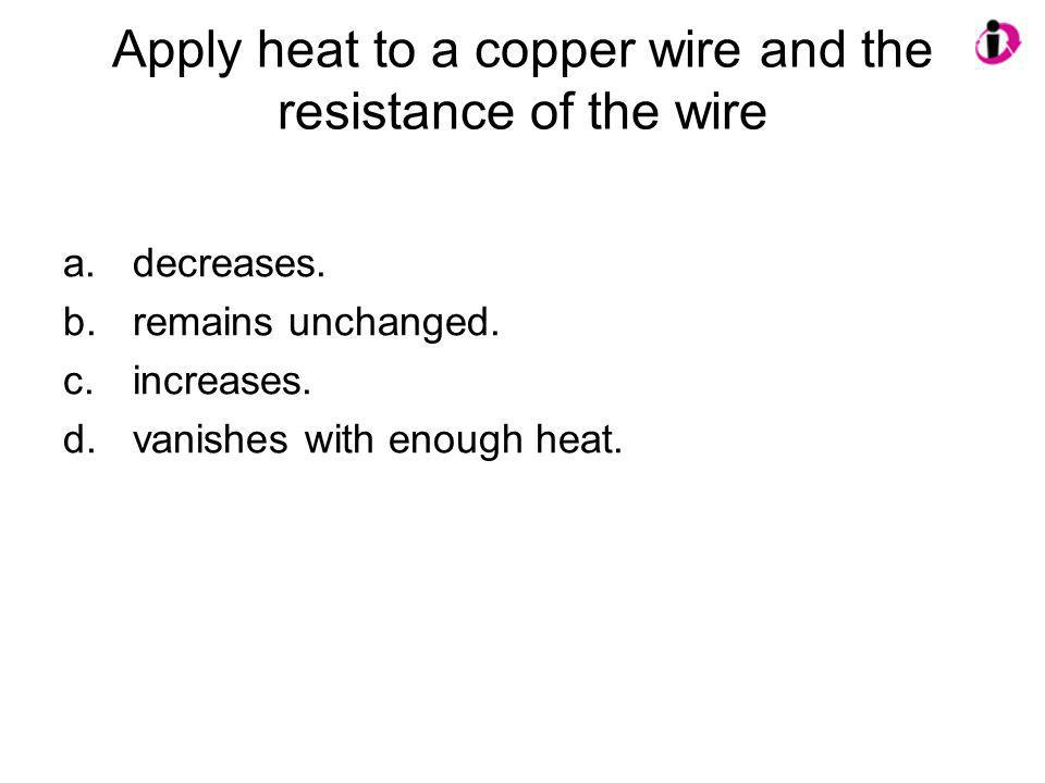 Apply heat to a copper wire and the resistance of the wire