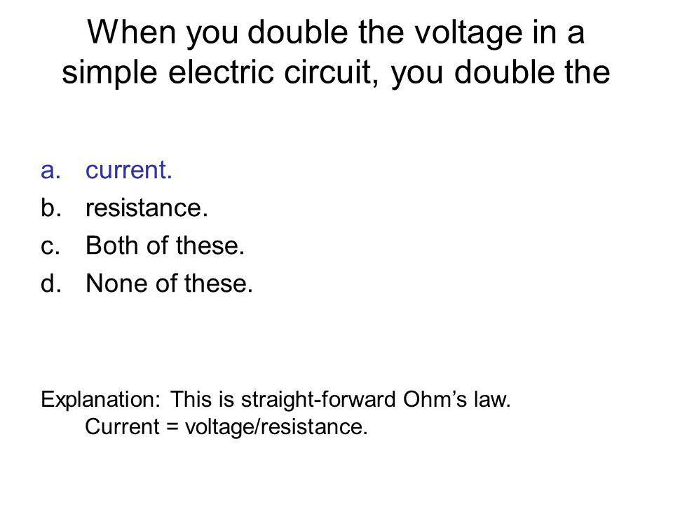 When you double the voltage in a simple electric circuit, you double the