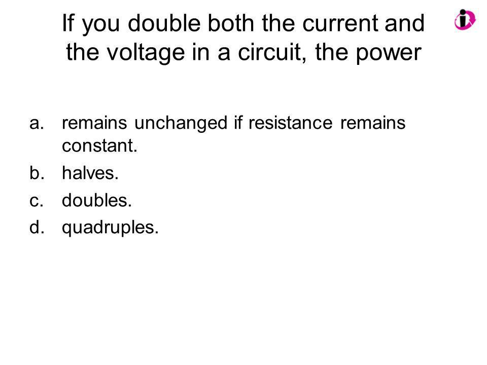 If you double both the current and the voltage in a circuit, the power