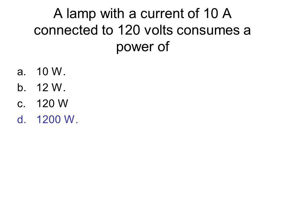 A lamp with a current of 10 A connected to 120 volts consumes a power of