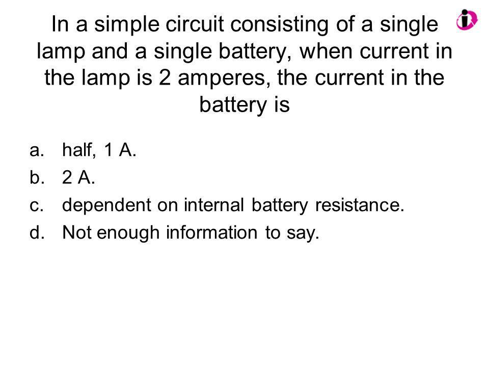 In a simple circuit consisting of a single lamp and a single battery, when current in the lamp is 2 amperes, the current in the battery is