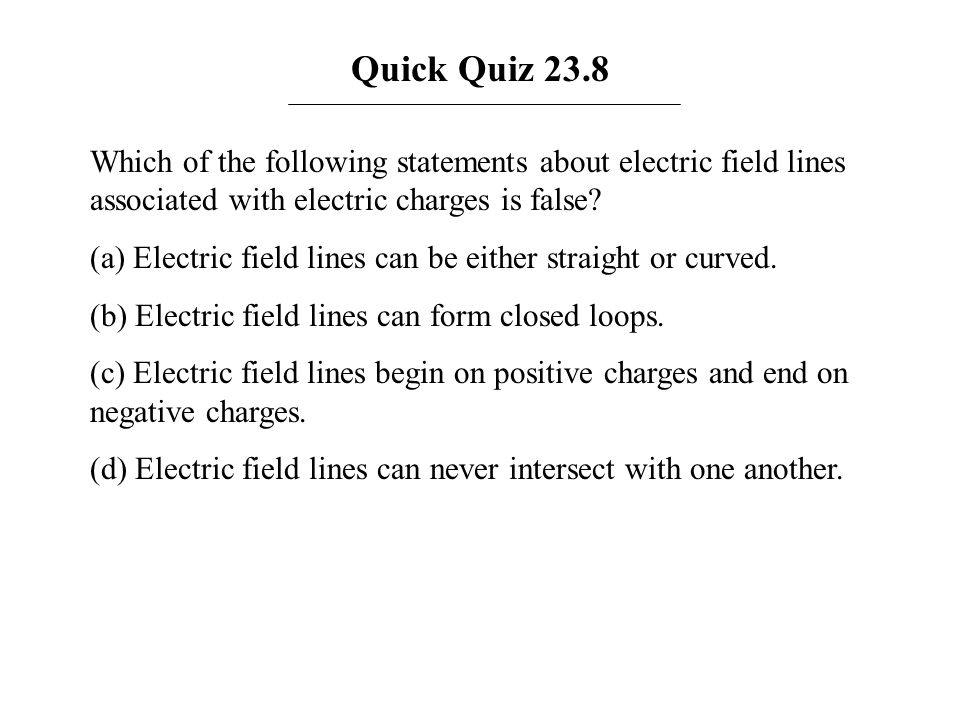 Quick Quiz 23.8 Which of the following statements about electric field lines associated with electric charges is false