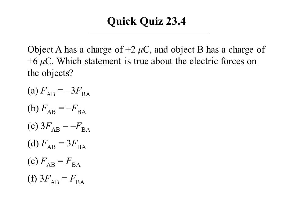 Quick Quiz 23.4 Object A has a charge of +2 μC, and object B has a charge of +6 μC. Which statement is true about the electric forces on the objects