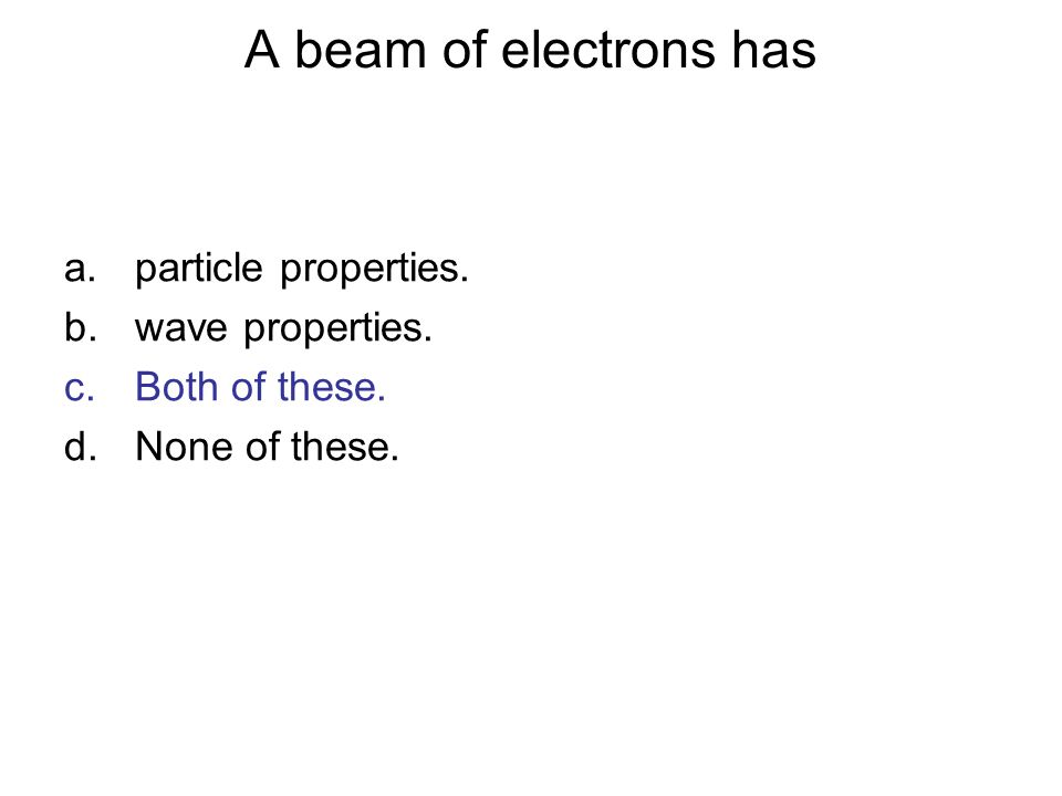 A beam of electrons has particle properties. wave properties.