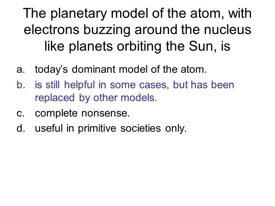The planetary model of the atom, with electrons buzzing around the nucleus like planets orbiting the Sun, is