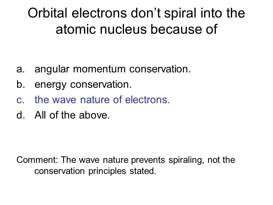 Orbital electrons don't spiral into the atomic nucleus because of