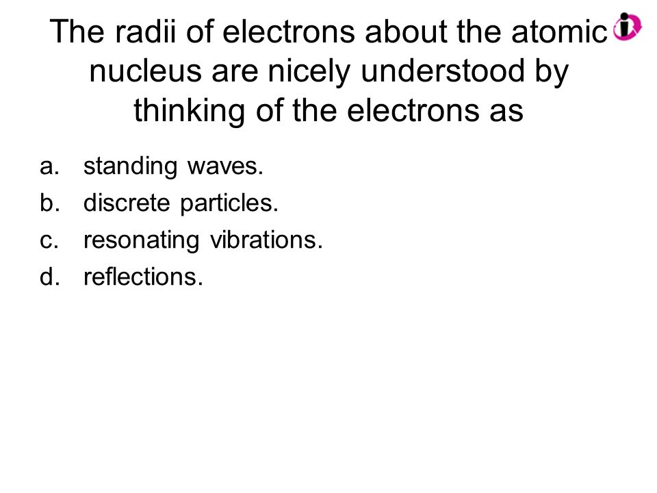 The radii of electrons about the atomic nucleus are nicely understood by thinking of the electrons as