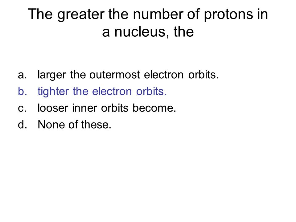 The greater the number of protons in a nucleus, the
