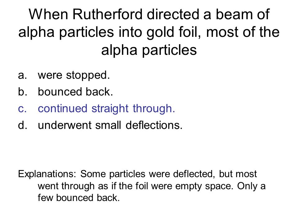 When Rutherford directed a beam of alpha particles into gold foil, most of the alpha particles