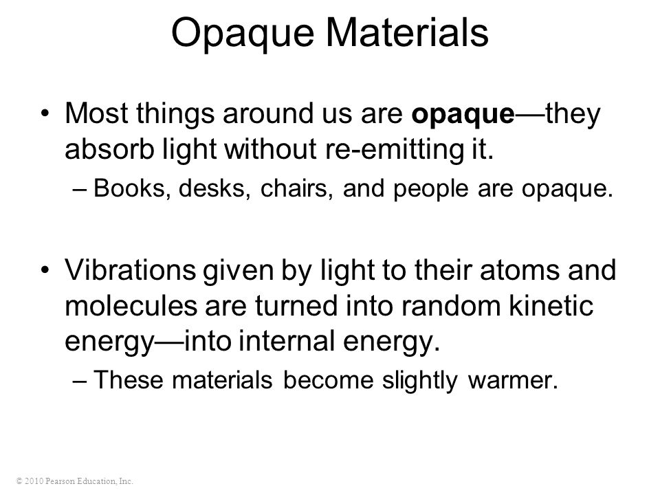 Opaque Materials Most things around us are opaque—they absorb light without re-emitting it. Books, desks, chairs, and people are opaque.