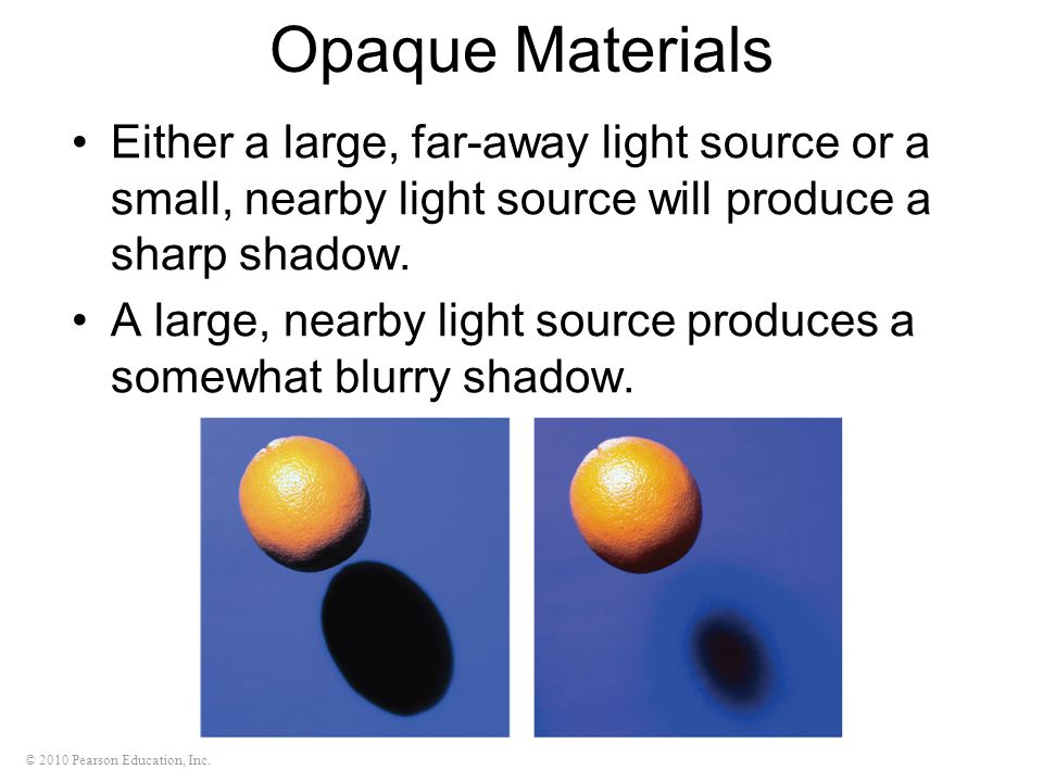 Opaque Materials Either a large, far-away light source or a small, nearby light source will produce a sharp shadow.