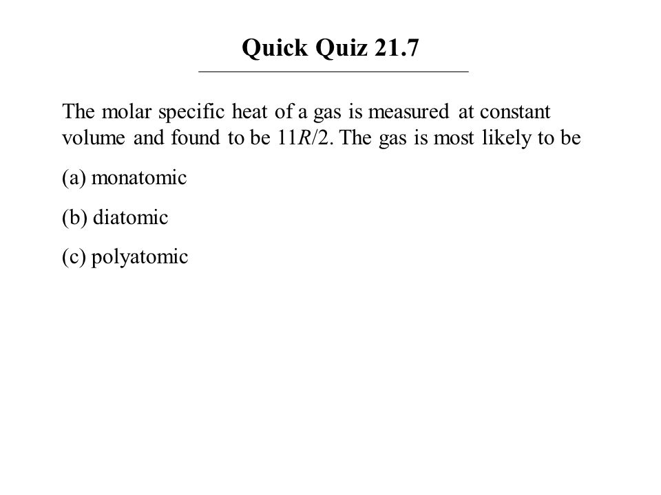 Quick Quiz 21.7 The molar specific heat of a gas is measured at constant volume and found to be 11R/2. The gas is most likely to be.