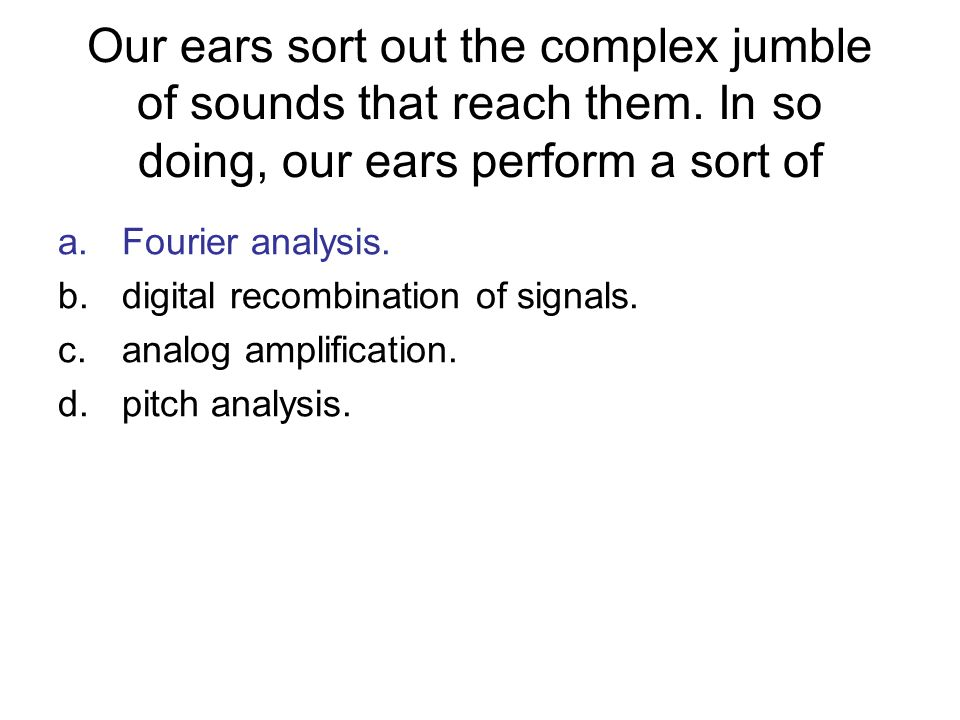 Our ears sort out the complex jumble of sounds that reach them