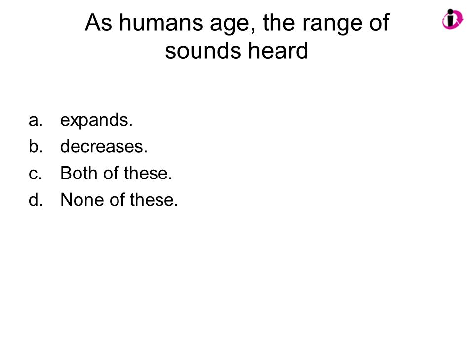 As humans age, the range of sounds heard