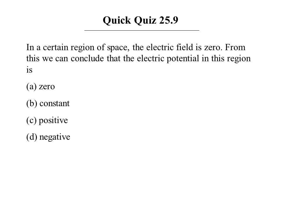 Quick Quiz 25.9 In a certain region of space, the electric field is zero. From this we can conclude that the electric potential in this region is.